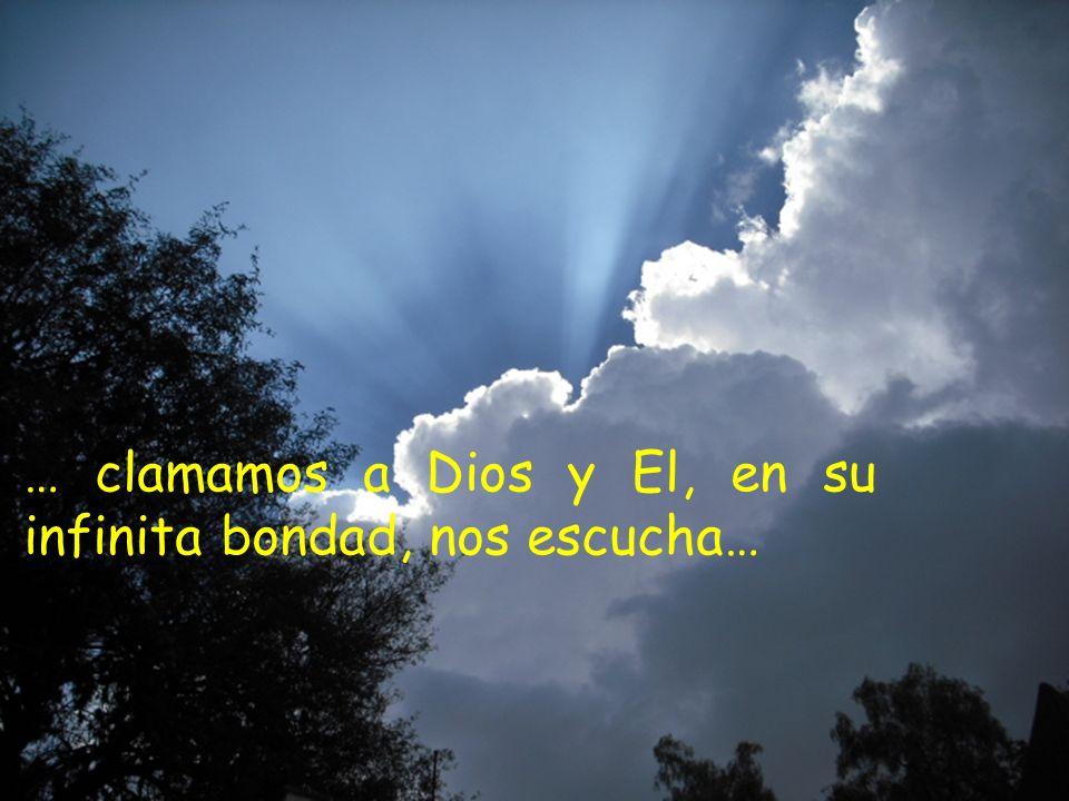… clamamos a Dios y El, en su infinita bondad, nos escucha…
