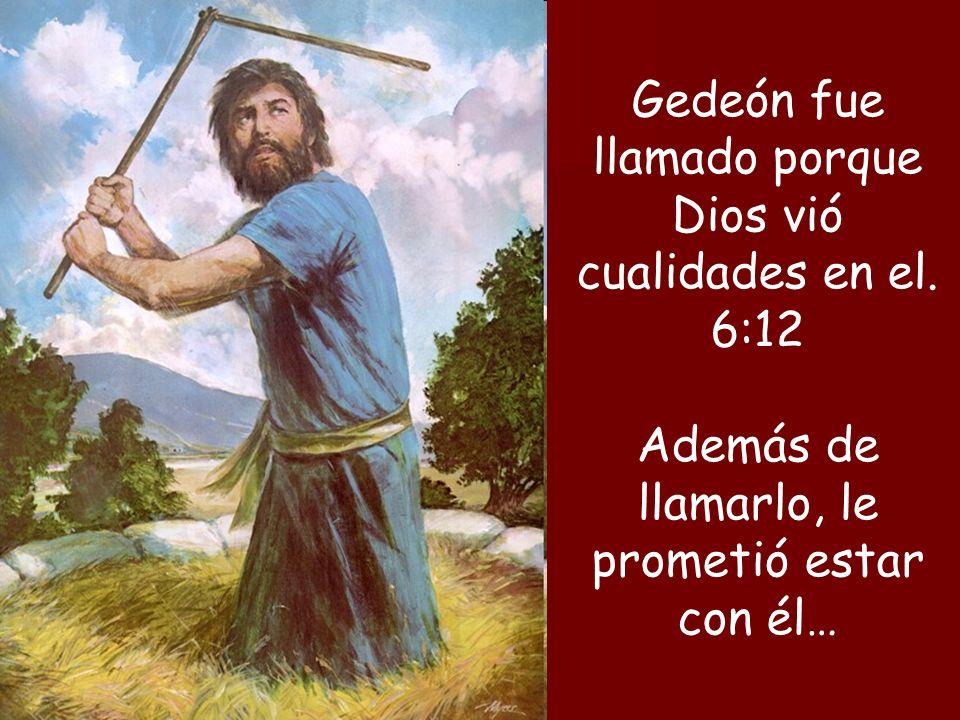 Gedeón fue llamado porque Dios vió cualidades en el. 6:12
