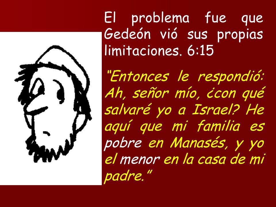 El problema fue que Gedeón vió sus propias limitaciones. 6:15