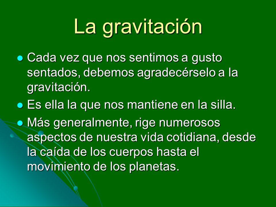 La gravitación Cada vez que nos sentimos a gusto sentados, debemos agradecérselo a la gravitación. Es ella la que nos mantiene en la silla.