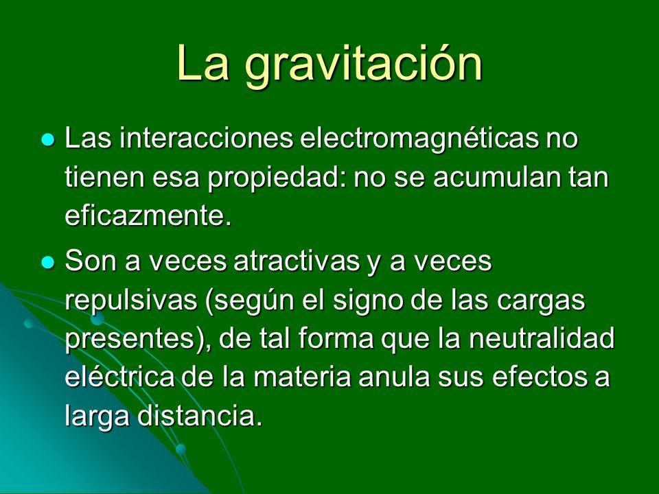 La gravitación Las interacciones electromagnéticas no tienen esa propiedad: no se acumulan tan eficazmente.