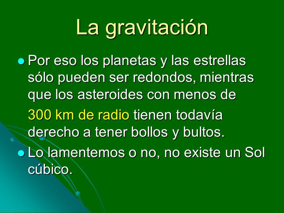 La gravitación Por eso los planetas y las estrellas sólo pueden ser redondos, mientras que los asteroides con menos de.