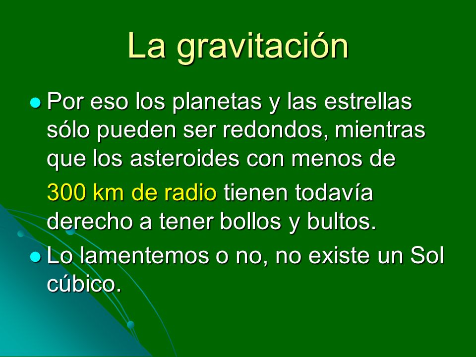 La gravitaciónPor eso los planetas y las estrellas sólo pueden ser redondos, mientras que los asteroides con menos de.