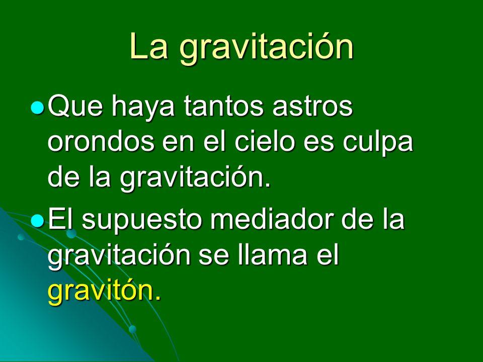 La gravitación Que haya tantos astros orondos en el cielo es culpa de la gravitación.