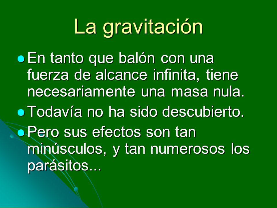 La gravitación En tanto que balón con una fuerza de alcance infinita, tiene necesariamente una masa nula.