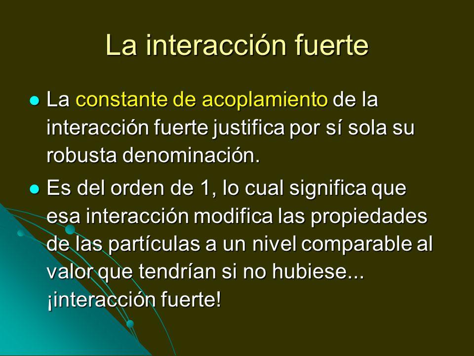 La interacción fuerteLa constante de acoplamiento de la interacción fuerte justifica por sí sola su robusta denominación.