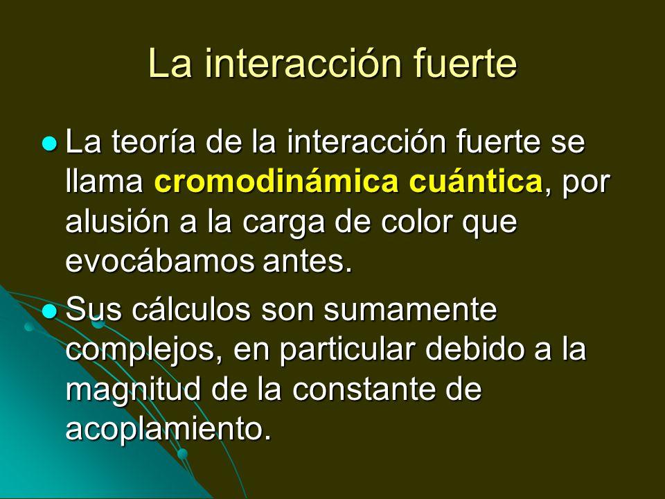 La interacción fuerteLa teoría de la interacción fuerte se llama cromodinámica cuántica, por alusión a la carga de color que evocábamos antes.
