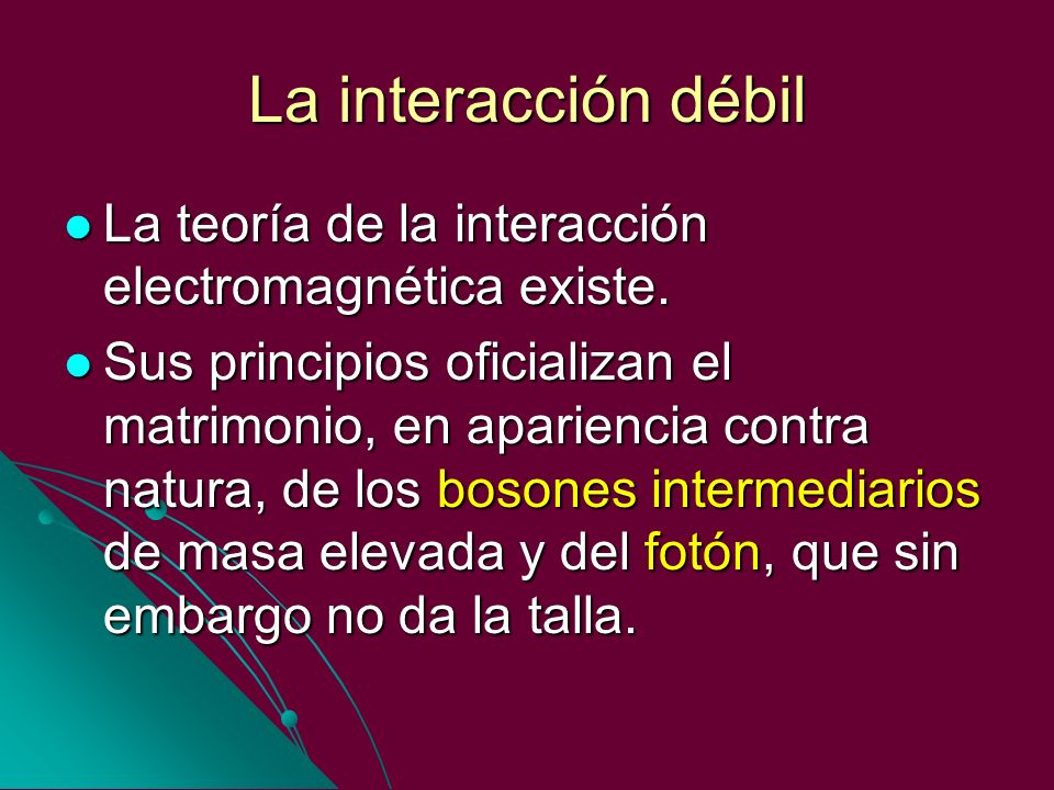 La interacción débilLa teoría de la interacción electromagnética existe.