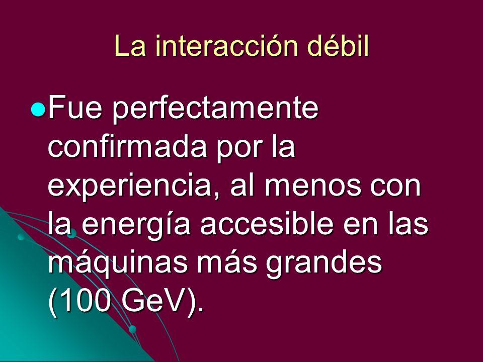 La interacción débil Fue perfectamente confirmada por la experiencia, al menos con la energía accesible en las máquinas más grandes (100 GeV).