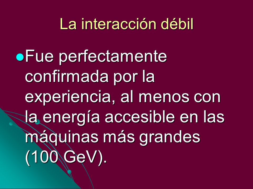 La interacción débilFue perfectamente confirmada por la experiencia, al menos con la energía accesible en las máquinas más grandes (100 GeV).