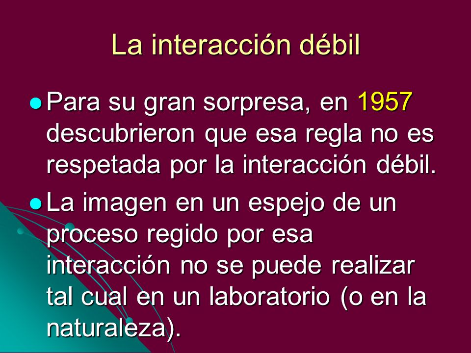 La interacción débilPara su gran sorpresa, en 1957 descubrieron que esa regla no es respetada por la interacción débil.