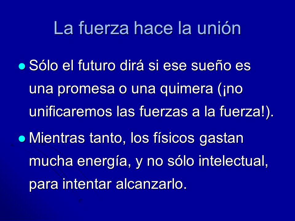 La fuerza hace la uniónSólo el futuro dirá si ese sueño es una promesa o una quimera (¡no unificaremos las fuerzas a la fuerza!).