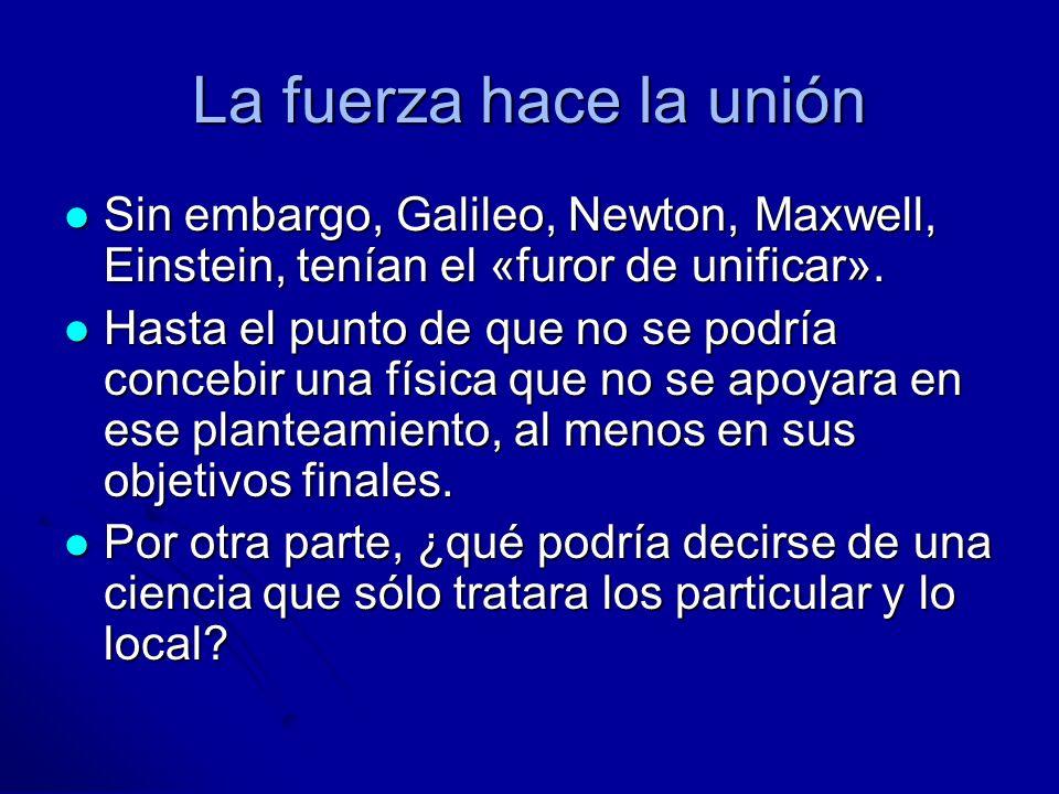La fuerza hace la uniónSin embargo, Galileo, Newton, Maxwell, Einstein, tenían el «furor de unificar».