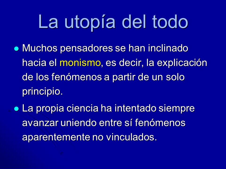 La utopía del todo Muchos pensadores se han inclinado hacia el monismo, es decir, la explicación de los fenómenos a partir de un solo principio.