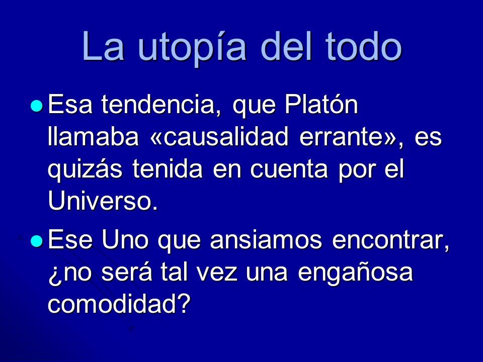 La utopía del todo Esa tendencia, que Platón llamaba «causalidad errante», es quizás tenida en cuenta por el Universo.