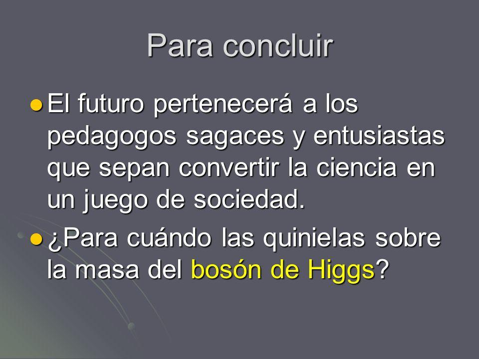Para concluir El futuro pertenecerá a los pedagogos sagaces y entusiastas que sepan convertir la ciencia en un juego de sociedad.