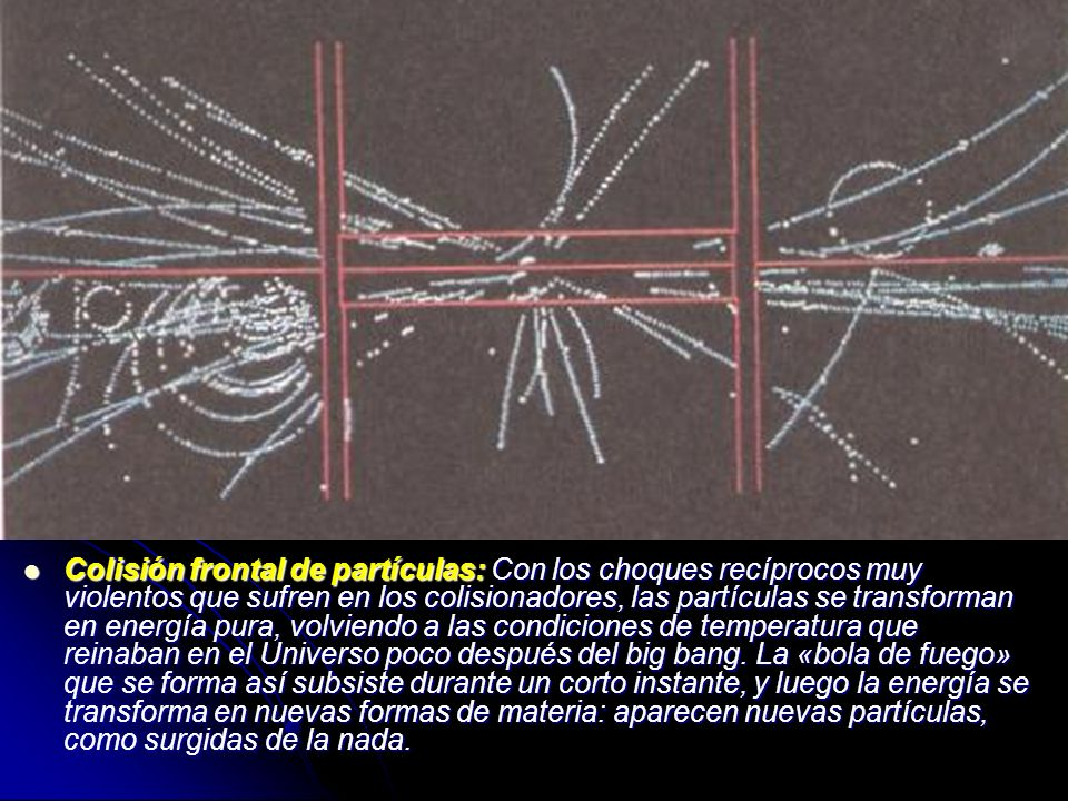Colisión frontal de partículas: Con los choques recíprocos muy violentos que sufren en los colisionadores, las partículas se transforman en energía pura, volviendo a las condiciones de temperatura que reinaban en el Universo poco después del big bang.