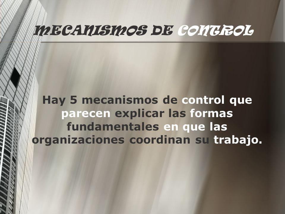 MECANISMOS DE CONTROL Hay 5 mecanismos de control que parecen explicar las formas fundamentales en que las organizaciones coordinan su trabajo.