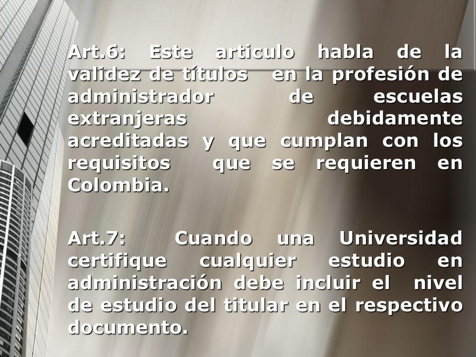 Art.6: Este articulo habla de la validez de títulos en la profesión de administrador de escuelas extranjeras debidamente acreditadas y que cumplan con los requisitos que se requieren en Colombia.