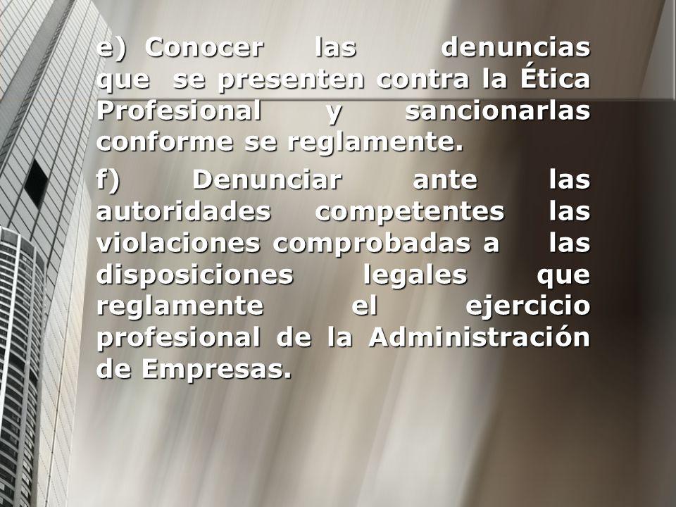 e) Conocer las denuncias que se presenten contra la Ética Profesional y sancionarlas conforme se reglamente.