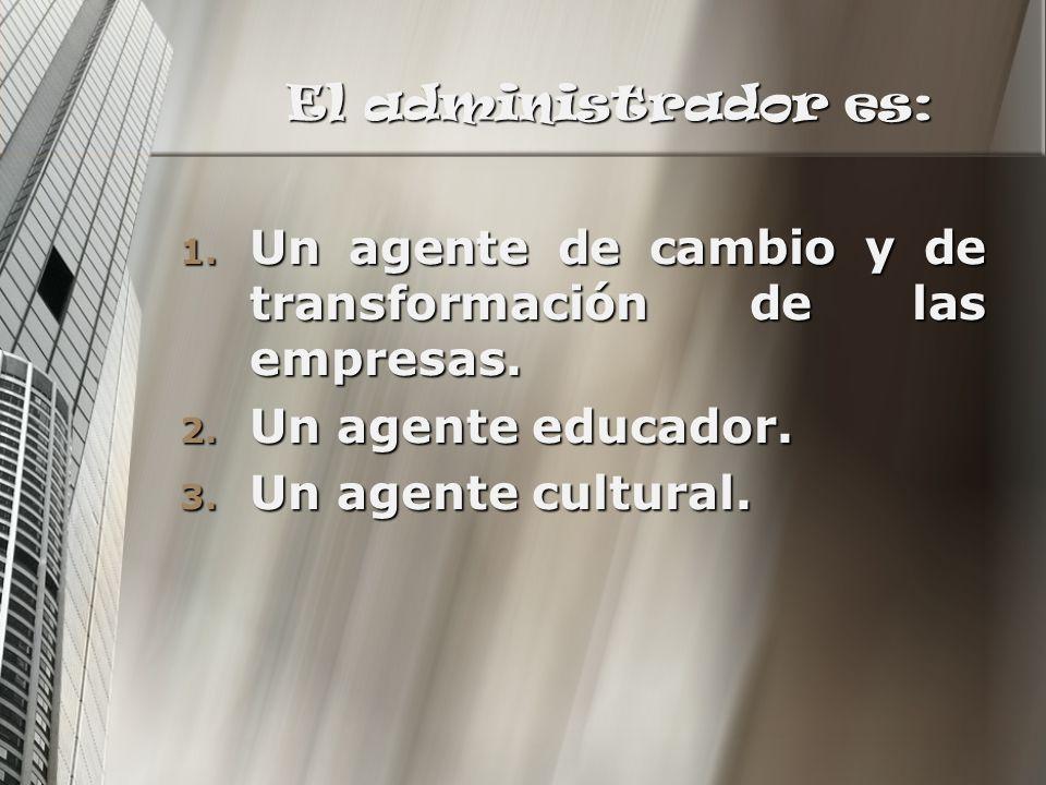 El administrador es: Un agente de cambio y de transformación de las empresas. Un agente educador.
