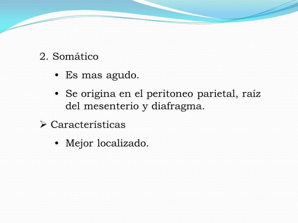 2. Somático Es mas agudo. Se origina en el peritoneo parietal, raíz del mesenterio y diafragma. Características.