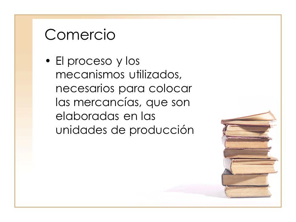 Comercio El proceso y los mecanismos utilizados, necesarios para colocar las mercancías, que son elaboradas en las unidades de producción.