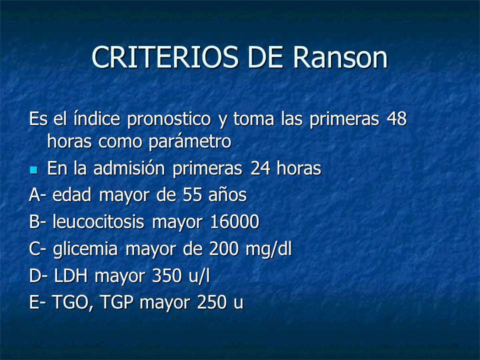CRITERIOS DE Ranson Es el índice pronostico y toma las primeras 48 horas como parámetro. En la admisión primeras 24 horas.