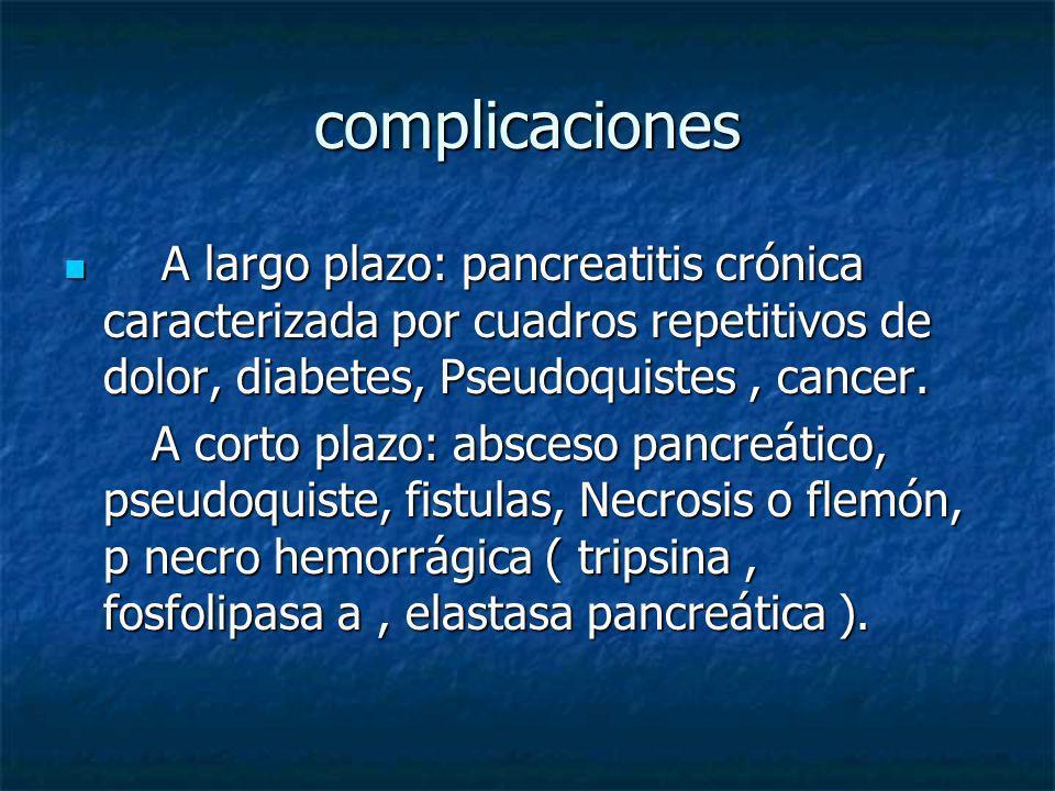 complicaciones A largo plazo: pancreatitis crónica caracterizada por cuadros repetitivos de dolor, diabetes, Pseudoquistes , cancer.