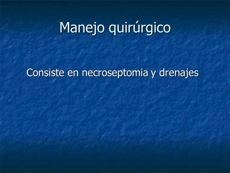 Manejo quirúrgico Consiste en necroseptomia y drenajes