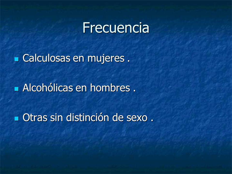Frecuencia Calculosas en mujeres . Alcohólicas en hombres .
