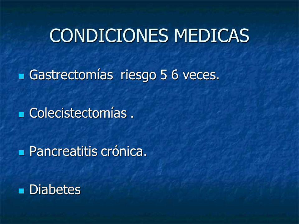 CONDICIONES MEDICAS Gastrectomías riesgo 5 6 veces. Colecistectomías .