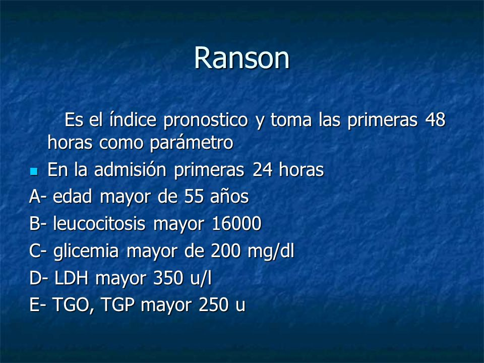 Ranson Es el índice pronostico y toma las primeras 48 horas como parámetro. En la admisión primeras 24 horas.