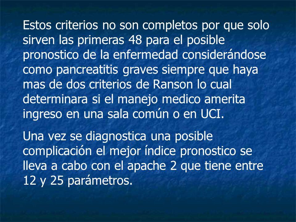 Estos criterios no son completos por que solo sirven las primeras 48 para el posible pronostico de la enfermedad considerándose como pancreatitis graves siempre que haya mas de dos criterios de Ranson lo cual determinara si el manejo medico amerita ingreso en una sala común o en UCI.