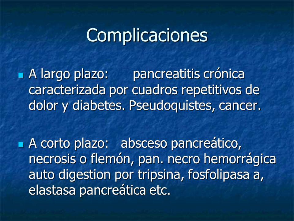 Complicaciones A largo plazo: pancreatitis crónica caracterizada por cuadros repetitivos de dolor y diabetes. Pseudoquistes, cancer.