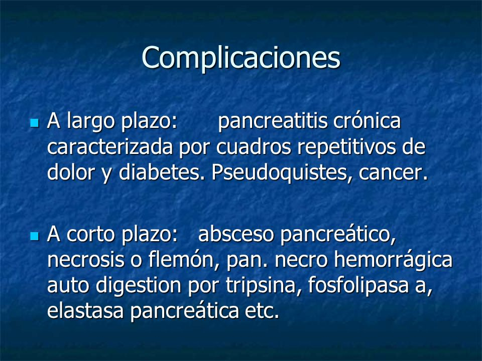 ComplicacionesA largo plazo: pancreatitis crónica caracterizada por cuadros repetitivos de dolor y diabetes. Pseudoquistes, cancer.