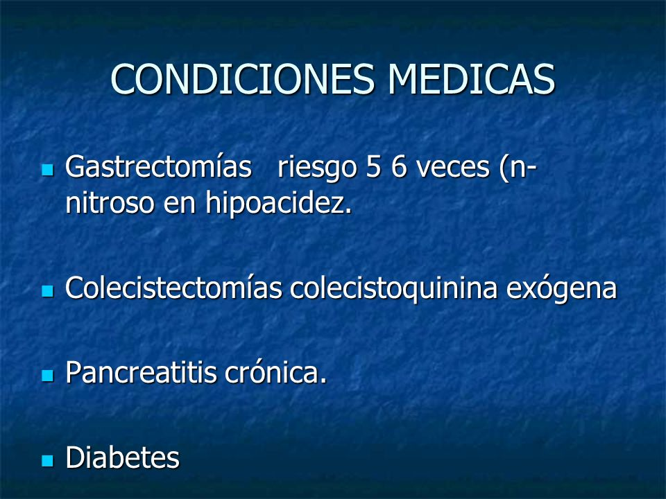 CONDICIONES MEDICASGastrectomías riesgo 5 6 veces (n-nitroso en hipoacidez. Colecistectomías colecistoquinina exógena.