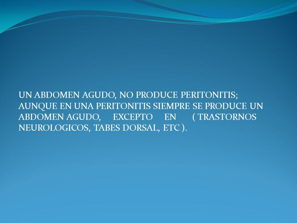 UN ABDOMEN AGUDO, NO PRODUCE PERITONITIS; AUNQUE EN UNA PERITONITIS SIEMPRE SE PRODUCE UN ABDOMEN AGUDO, EXCEPTO EN ( TRASTORNOS NEUROLOGICOS, TABES DORSAL, ETC ).