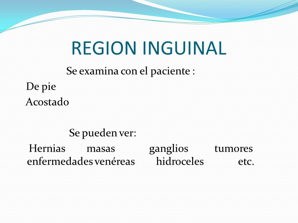 REGION INGUINAL Se examina con el paciente : De pie Acostado Se pueden ver: Hernias masas ganglios tumores enfermedades venéreas hidroceles etc.