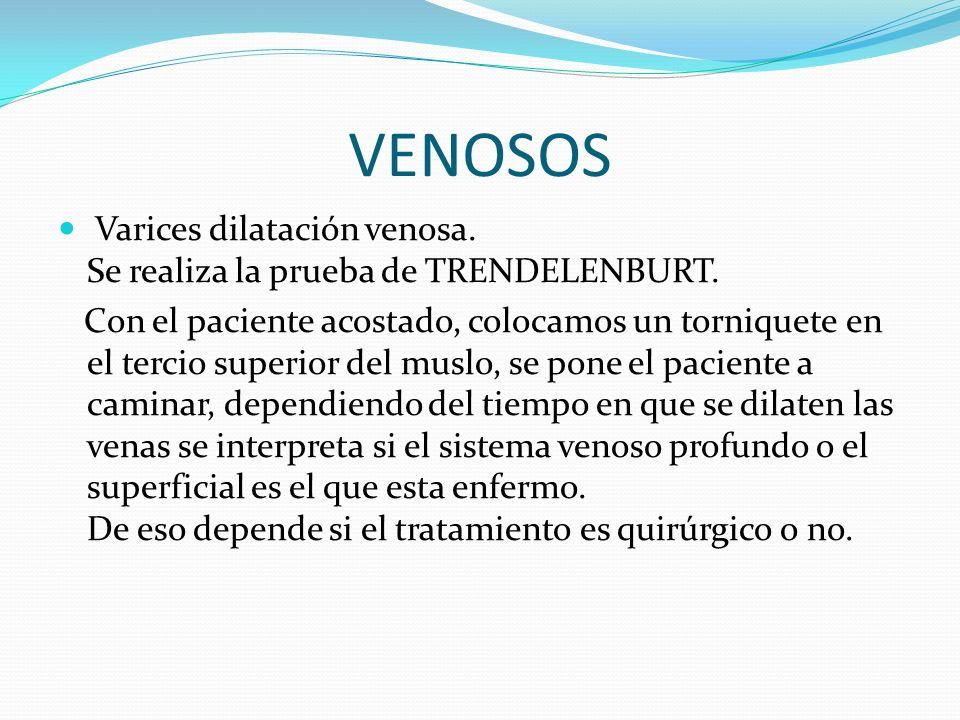 VENOSOS Varices dilatación venosa. Se realiza la prueba de TRENDELENBURT.