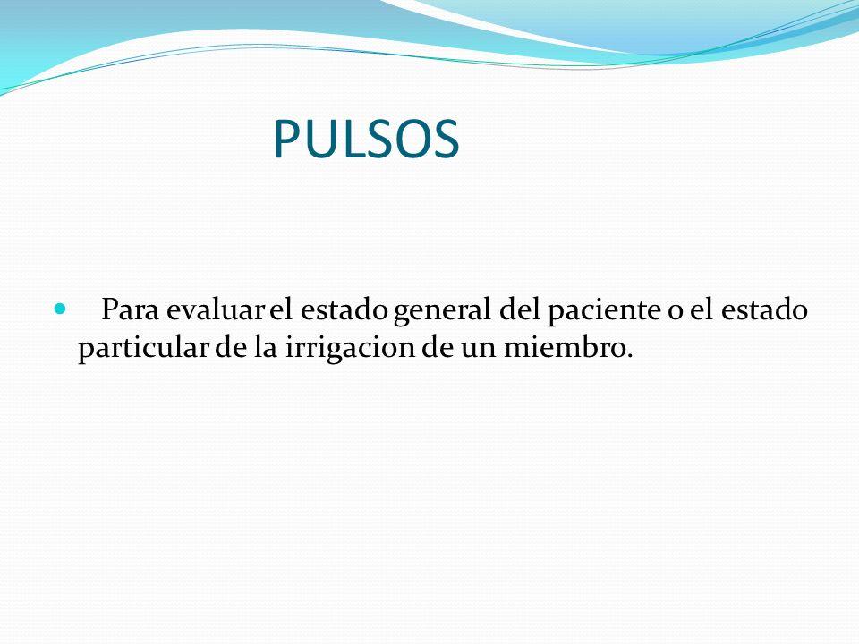PULSOSPara evaluar el estado general del paciente o el estado particular de la irrigacion de un miembro.