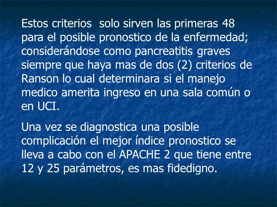 Estos criterios solo sirven las primeras 48 para el posible pronostico de la enfermedad; considerándose como pancreatitis graves siempre que haya mas de dos (2) criterios de Ranson lo cual determinara si el manejo medico amerita ingreso en una sala común o en UCI.