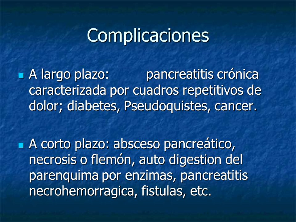 Complicaciones A largo plazo: pancreatitis crónica caracterizada por cuadros repetitivos de dolor; diabetes, Pseudoquistes, cancer.
