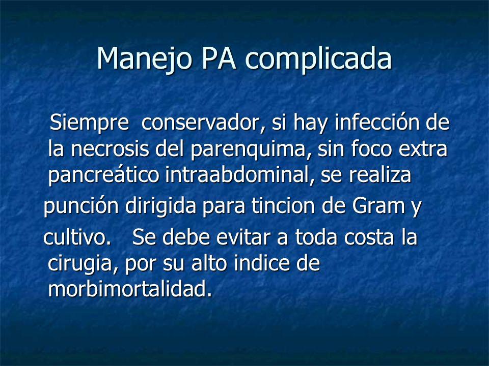 Manejo PA complicada Siempre conservador, si hay infección de la necrosis del parenquima, sin foco extra pancreático intraabdominal, se realiza.