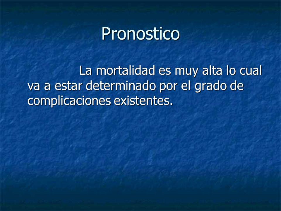 Pronostico La mortalidad es muy alta lo cual va a estar determinado por el grado de complicaciones existentes.