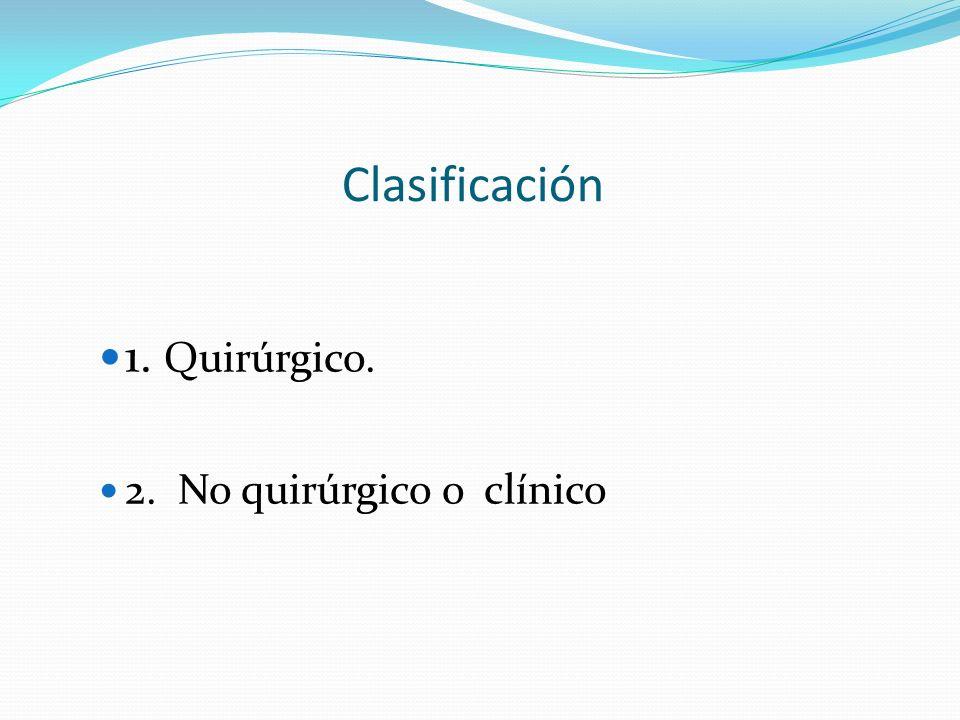 Clasificación 1. Quirúrgico. 2. No quirúrgico o clínico