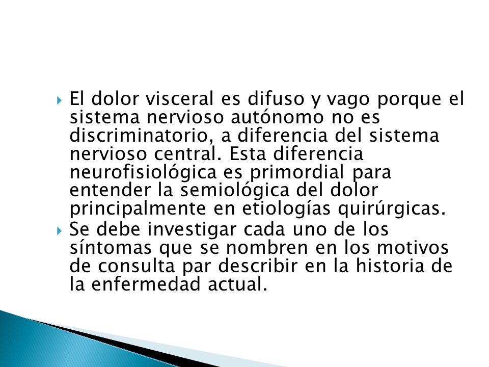 El dolor visceral es difuso y vago porque el sistema nervioso autónomo no es discriminatorio, a diferencia del sistema nervioso central. Esta diferencia neurofisiológica es primordial para entender la semiológica del dolor principalmente en etiologías quirúrgicas.