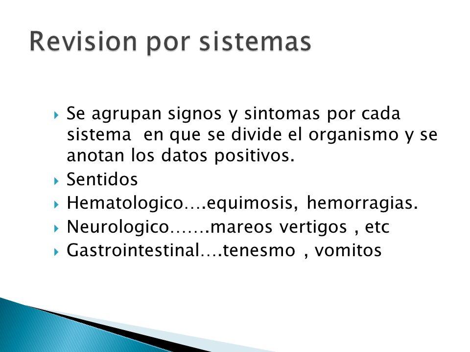 Revision por sistemasSe agrupan signos y sintomas por cada sistema en que se divide el organismo y se anotan los datos positivos.