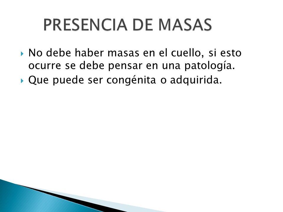 PRESENCIA DE MASAS No debe haber masas en el cuello, si esto ocurre se debe pensar en una patología.