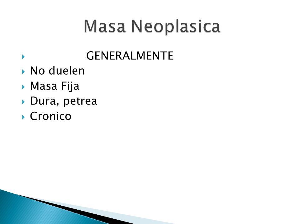 Masa Neoplasica GENERALMENTE No duelen Masa Fija Dura, petrea Cronico